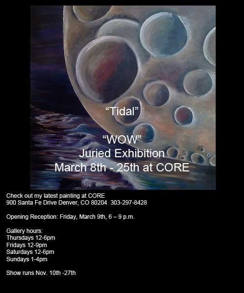 """Tidal"" My latest painting in a Fantastic show at CORE New Art Space! WOW – March 8 – 25, 2012  In the Main Gallery  Artist's Reception:  March 9, 6-9pm  900 Santa Fe Drive Denver, CO 80204.  303-297-8428   Thursdays 12-6pm  Fridays 12-9pm Saturdays 12-6pm Sundays 1-4pm"